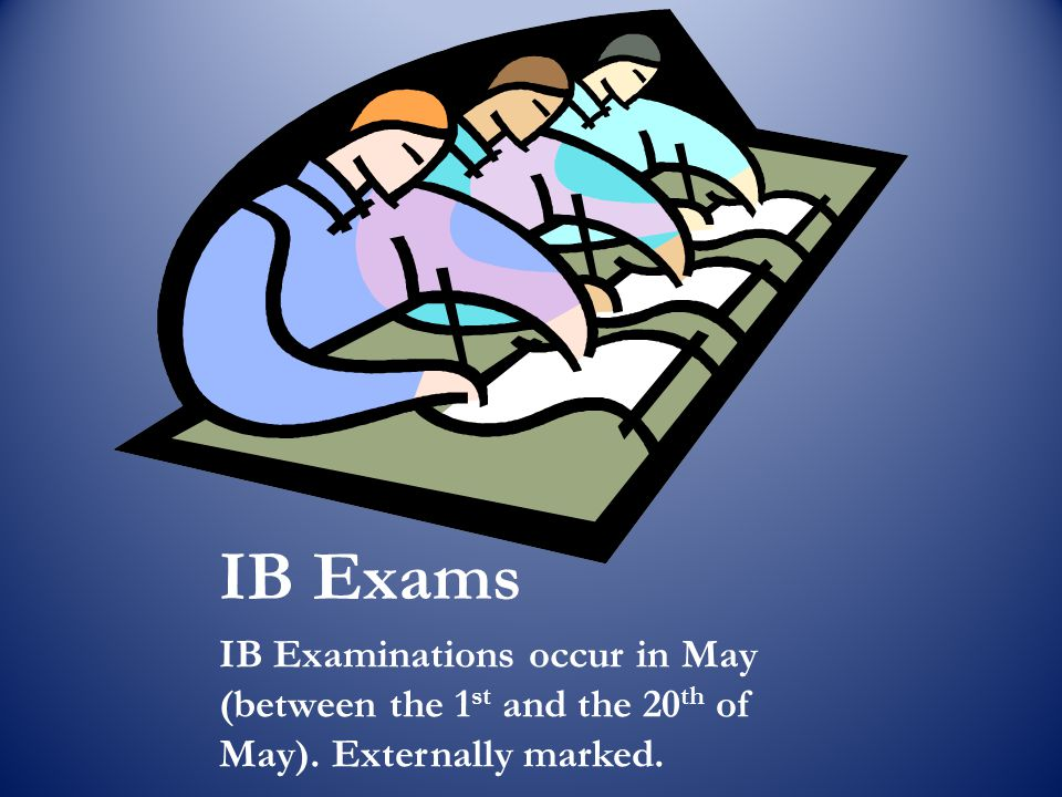 IB Exams IB Examinations occur in May (between the 1st and the 20th of May). Externally marked.