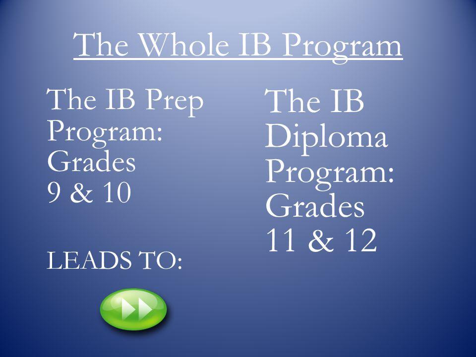 The Whole IB Program LEADS TO: The IB Prep Program: Grades 9 & 10