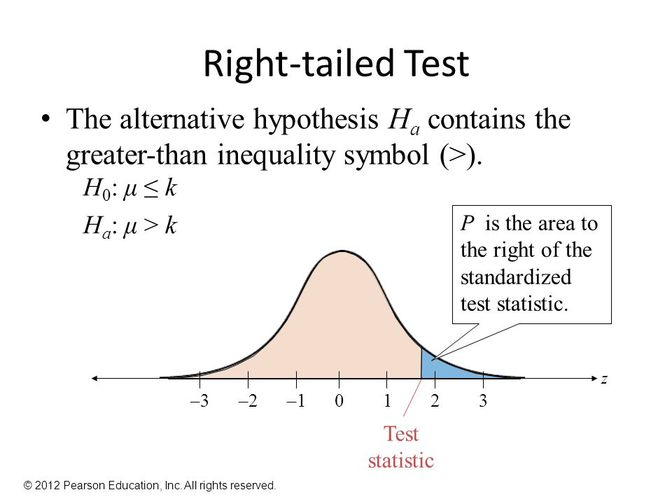 Right-tailed Test The alternative hypothesis Ha contains the greater-than inequality symbol (>). H0: μ ≤ k.