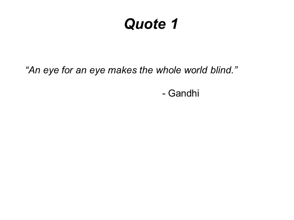 Quote 1 An eye for an eye makes the whole world blind. - Gandhi