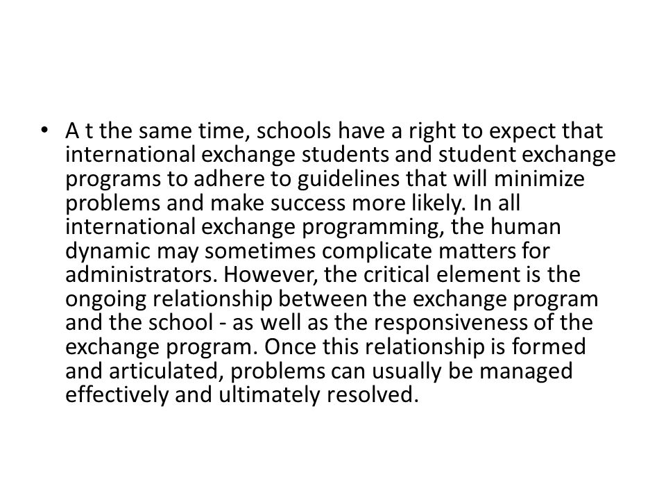 A t the same time, schools have a right to expect that international exchange students and student exchange programs to adhere to guidelines that will minimize problems and make success more likely.