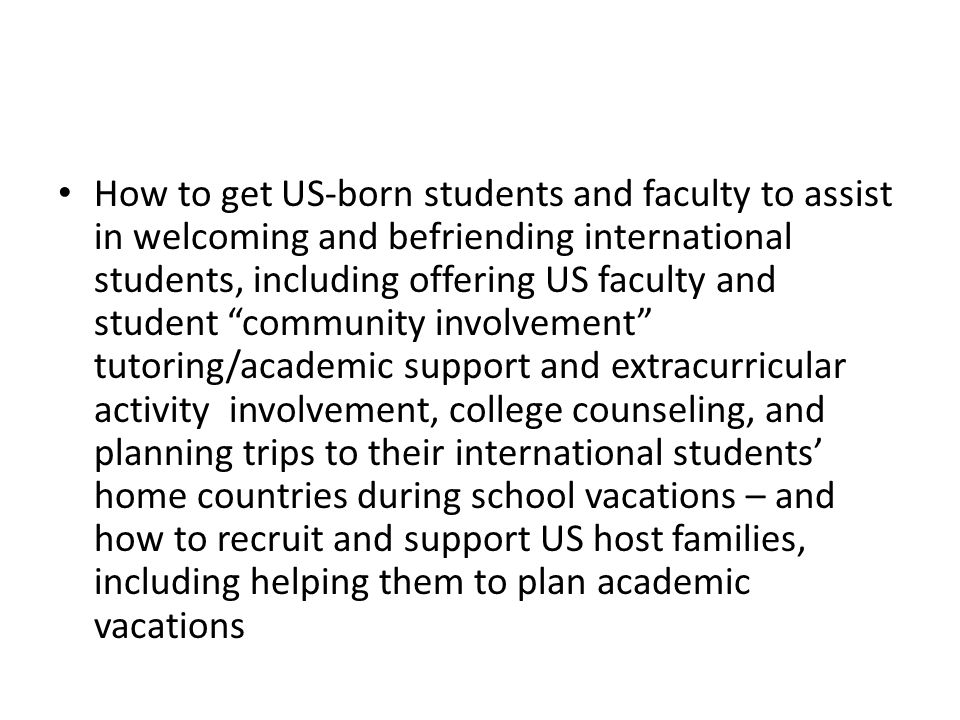 How to get US-born students and faculty to assist in welcoming and befriending international students, including offering US faculty and student community involvement tutoring/academic support and extracurricular activity involvement, college counseling, and planning trips to their international students' home countries during school vacations – and how to recruit and support US host families, including helping them to plan academic vacations