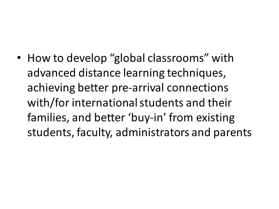 How to develop global classrooms with advanced distance learning techniques, achieving better pre-arrival connections with/for international students and their families, and better 'buy-in' from existing students, faculty, administrators and parents