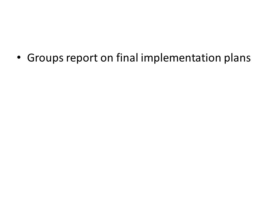 Groups report on final implementation plans