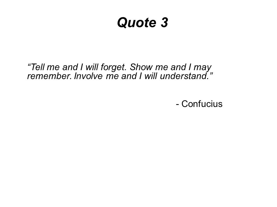 Quote 3 Tell me and I will forget. Show me and I may remember. Involve me and I will understand.