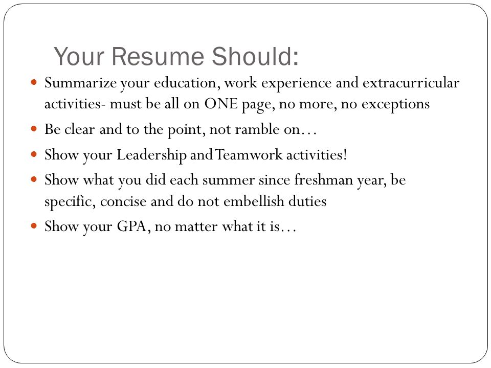 Your Resume Should: Summarize your education, work experience and extracurricular activities- must be all on ONE page, no more, no exceptions.