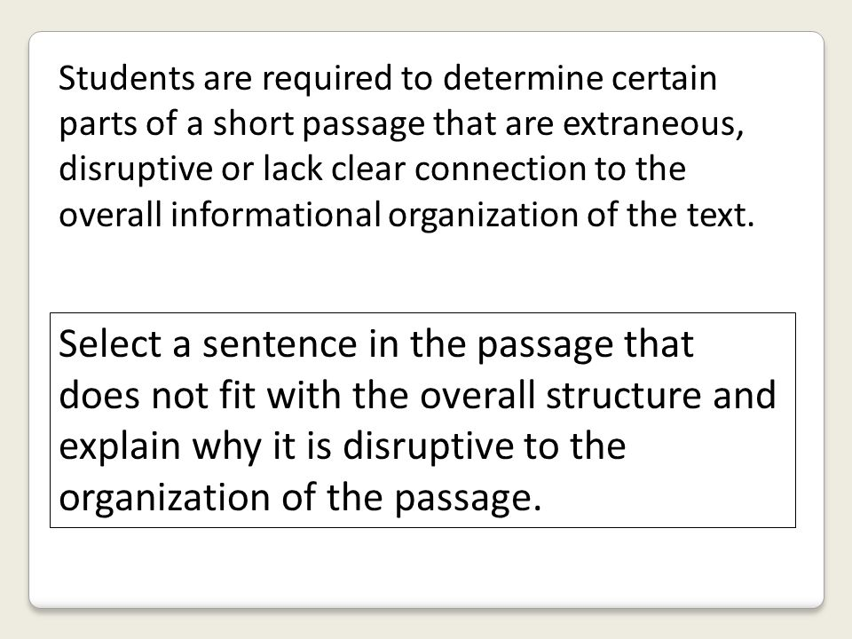 Students are required to determine certain parts of a short passage that are extraneous, disruptive or lack clear connection to the overall informational organization of the text.