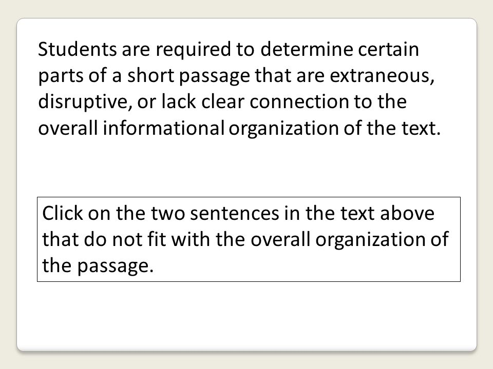 Students are required to determine certain parts of a short passage that are extraneous, disruptive, or lack clear connection to the overall informational organization of the text.