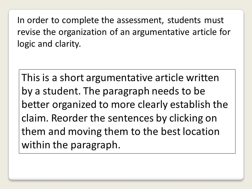 In order to complete the assessment, students must revise the organization of an argumentative article for logic and clarity.
