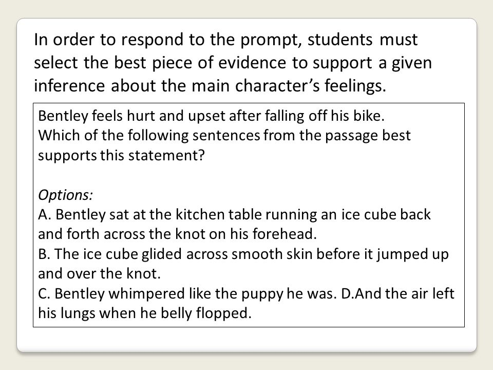 In order to respond to the prompt, students must select the best piece of evidence to support a given inference about the main character's feelings.