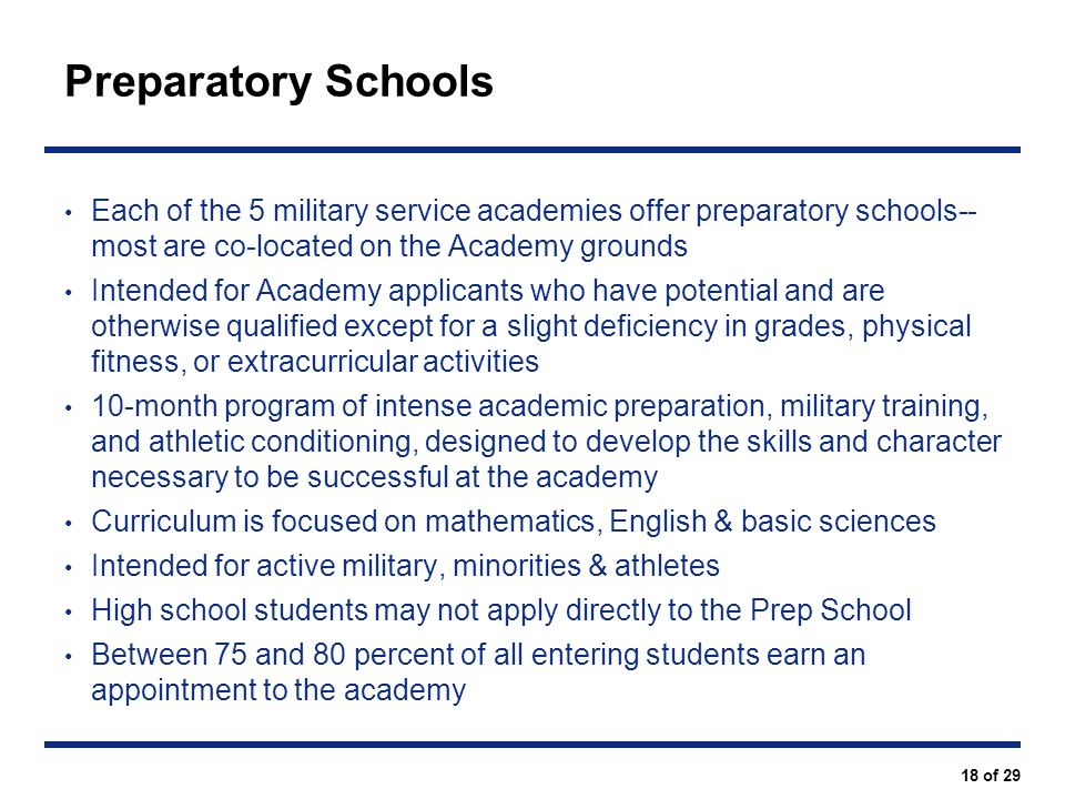 Preparatory Schools Each of the 5 military service academies offer preparatory schools-- most are co-located on the Academy grounds.