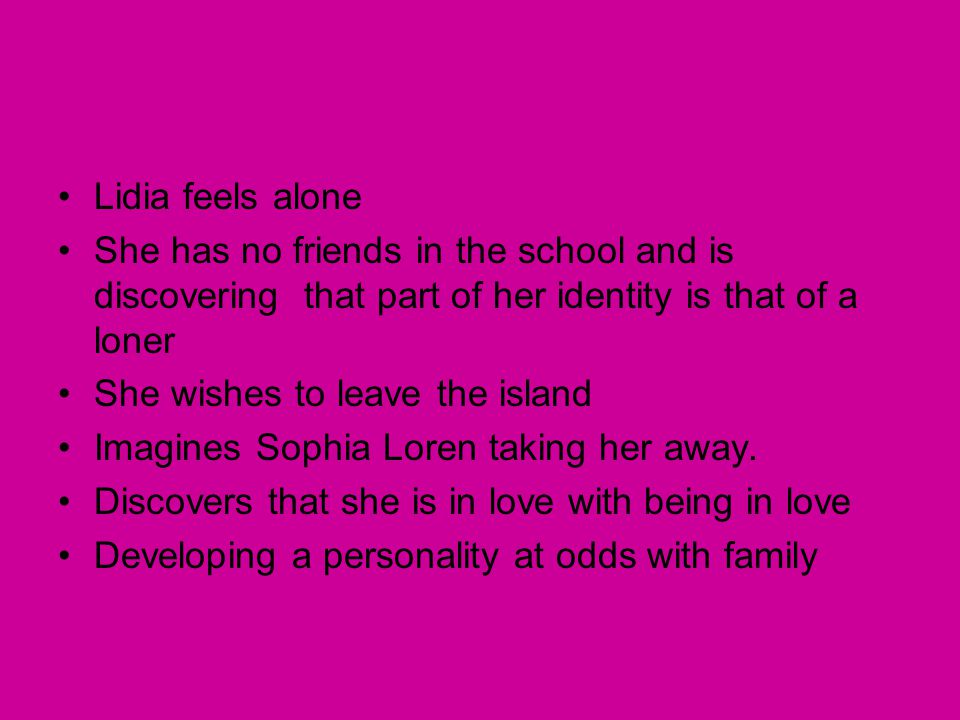 Lidia feels alone She has no friends in the school and is discovering that part of her identity is that of a loner.