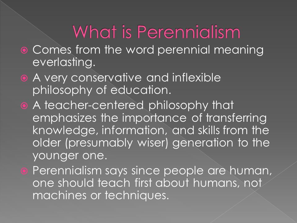 What is Perennialism Comes from the word perennial meaning everlasting. A very conservative and inflexible philosophy of education.