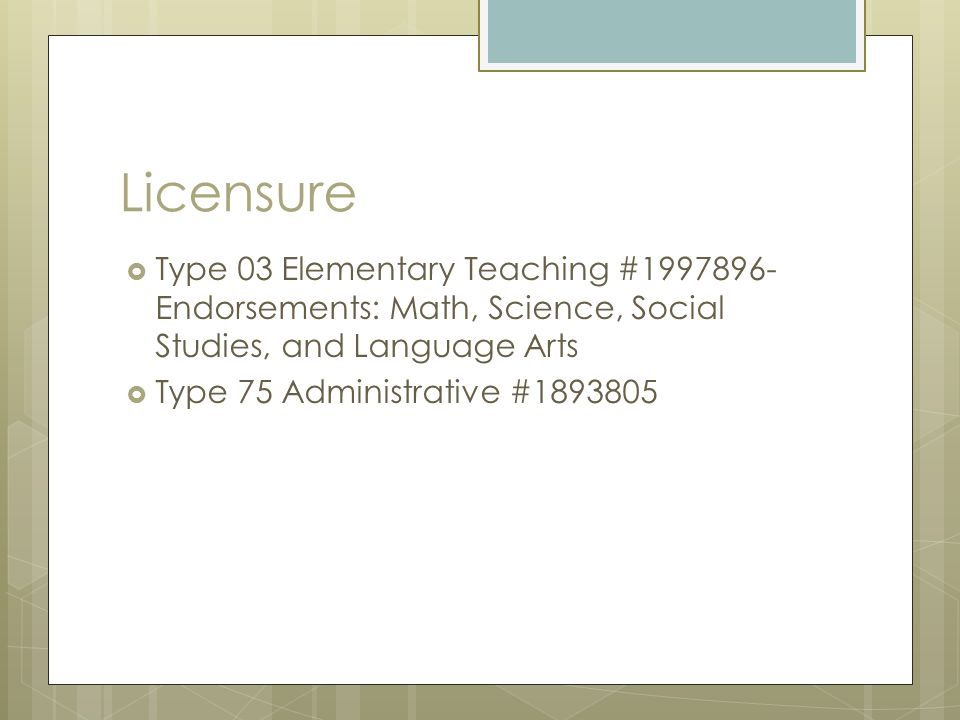 Licensure Type 03 Elementary Teaching #1997896- Endorsements: Math, Science, Social Studies, and Language Arts.