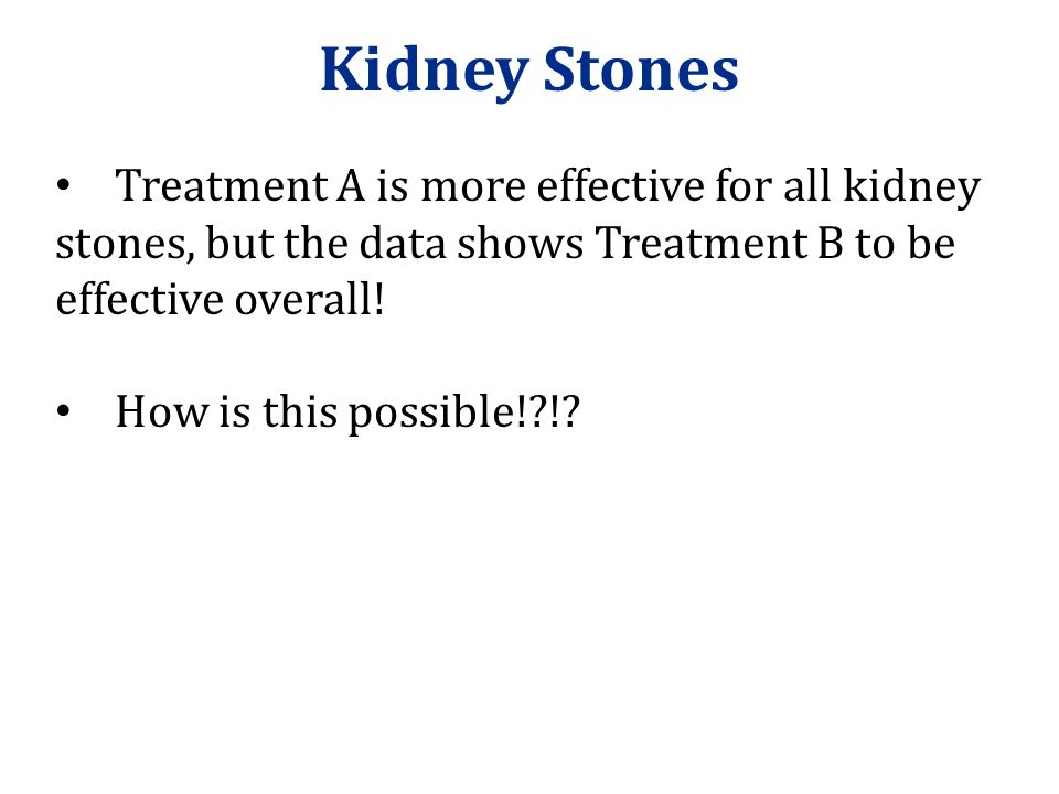 Kidney Stones Treatment A is more effective for all kidney stones, but the data shows Treatment B to be effective overall!