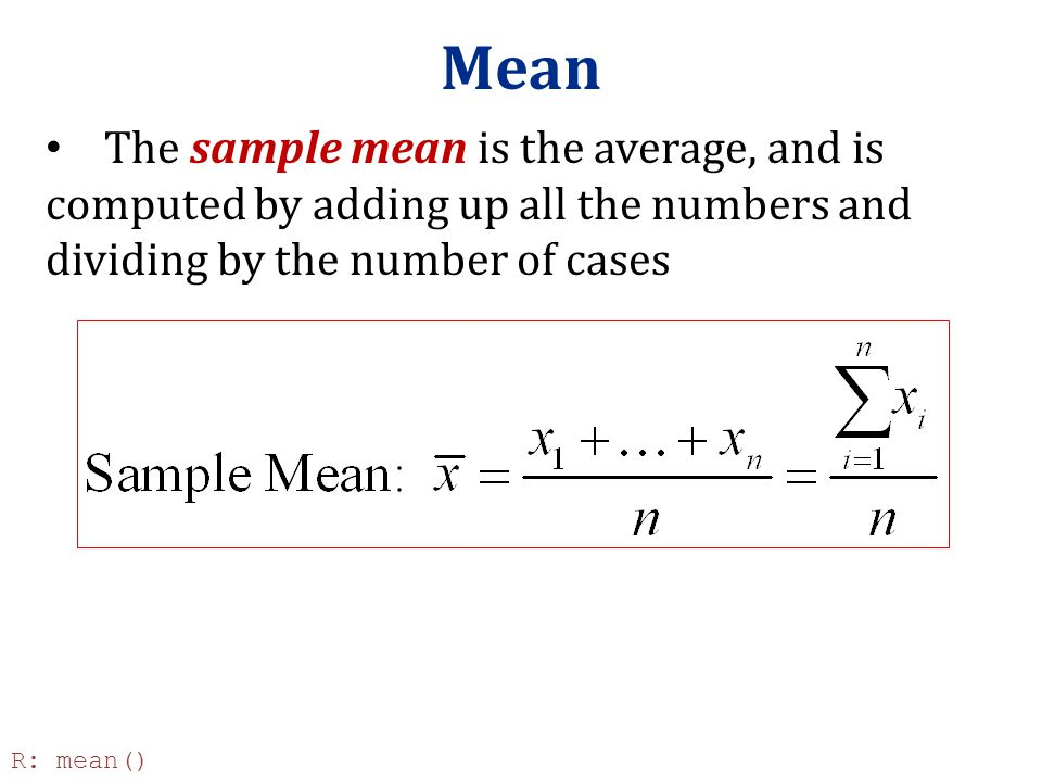 Mean The sample mean is the average, and is computed by adding up all the numbers and dividing by the number of cases.