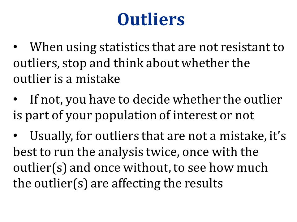 Outliers When using statistics that are not resistant to outliers, stop and think about whether the outlier is a mistake.