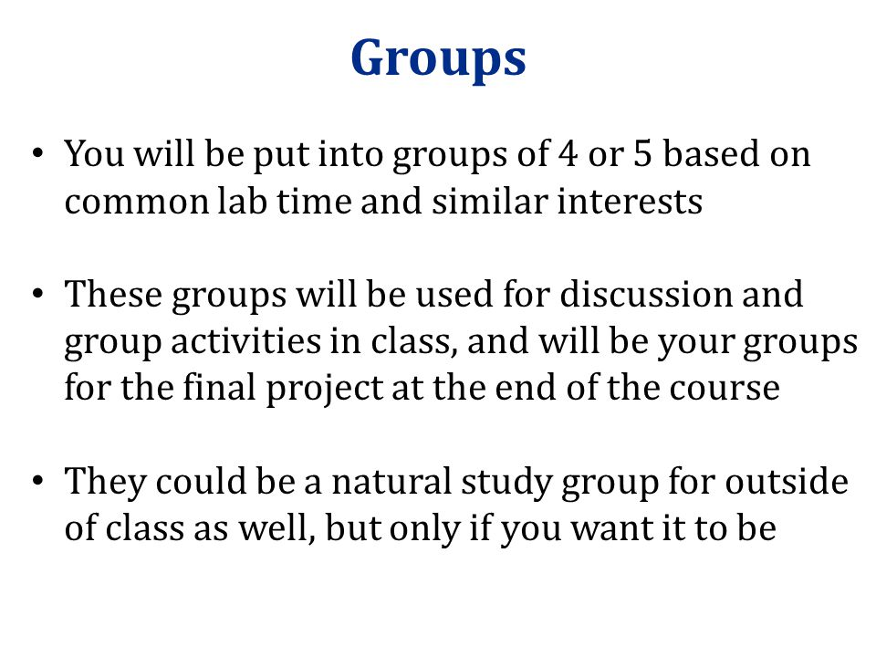Groups You will be put into groups of 4 or 5 based on common lab time and similar interests.