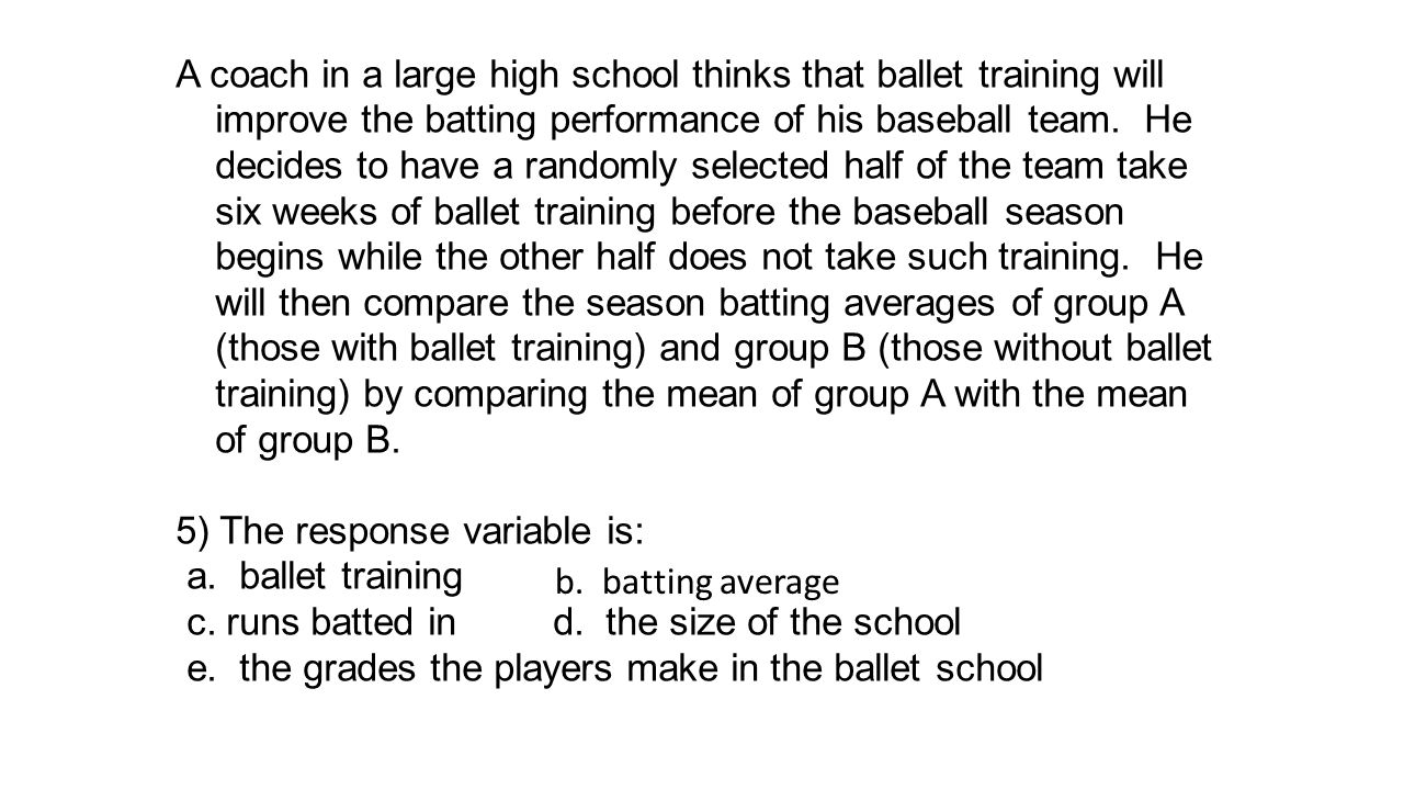 A coach in a large high school thinks that ballet training will improve the batting performance of his baseball team. He decides to have a randomly selected half of the team take six weeks of ballet training before the baseball season begins while the other half does not take such training. He will then compare the season batting averages of group A (those with ballet training) and group B (those without ballet training) by comparing the mean of group A with the mean of group B.