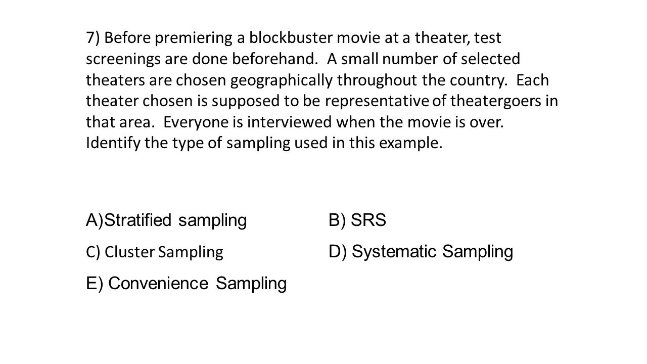 7) Before premiering a blockbuster movie at a theater, test screenings are done beforehand. A small number of selected theaters are chosen geographically throughout the country. Each theater chosen is supposed to be representative of theatergoers in that area. Everyone is interviewed when the movie is over. Identify the type of sampling used in this example.