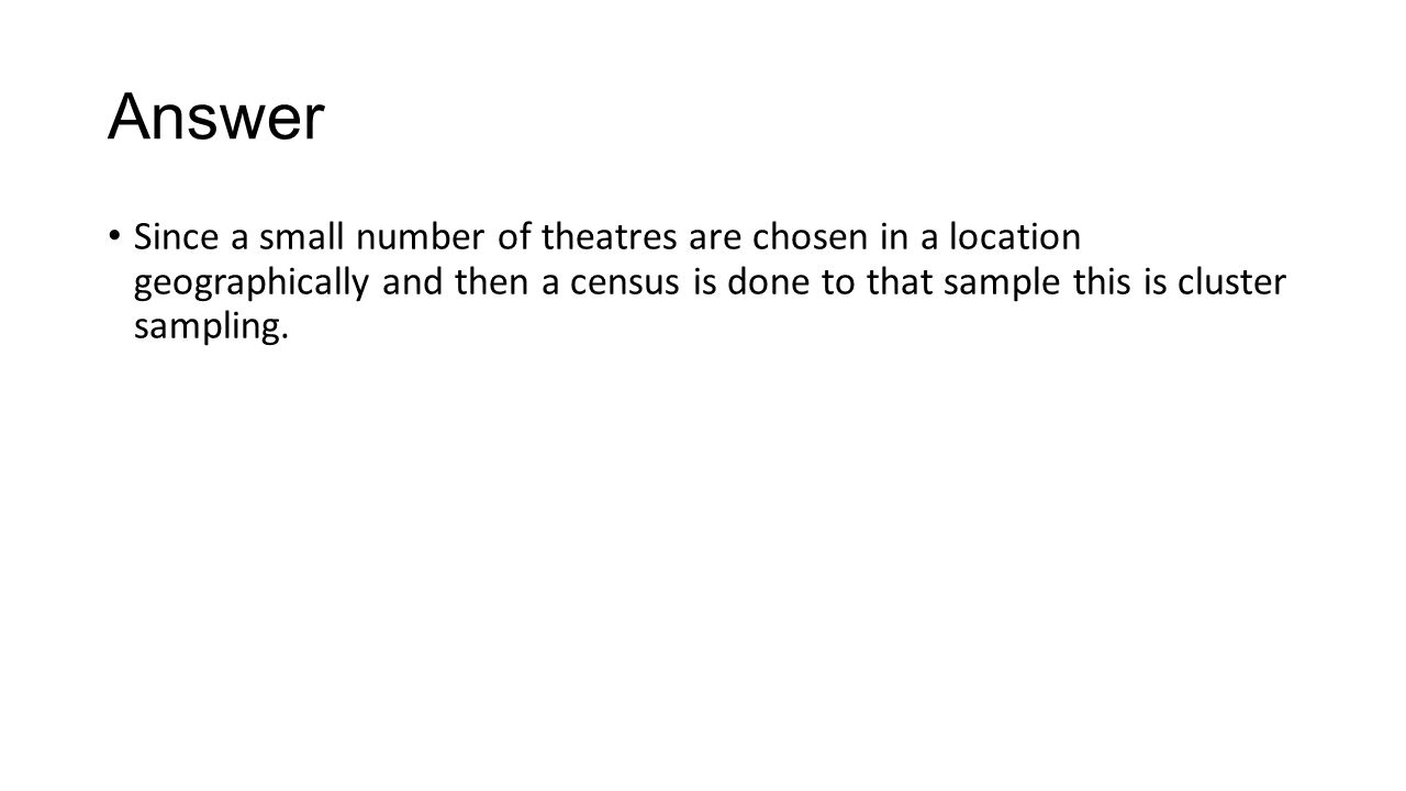 Answer Since a small number of theatres are chosen in a location geographically and then a census is done to that sample this is cluster sampling.