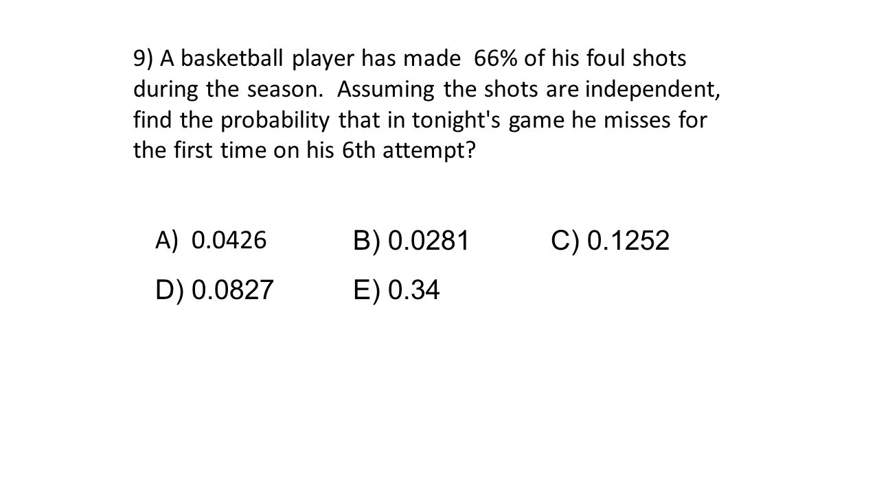 9) A basketball player has made 66% of his foul shots during the season. Assuming the shots are independent, find the probability that in tonight s game he misses for the first time on his 6th attempt