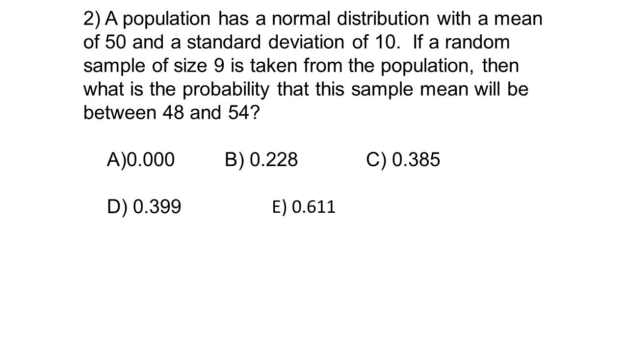 2) A population has a normal distribution with a mean of 50 and a standard deviation of 10. If a random sample of size 9 is taken from the population, then what is the probability that this sample mean will be between 48 and 54