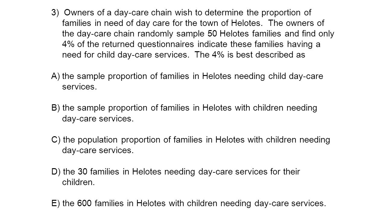 3) Owners of a day-care chain wish to determine the proportion of families in need of day care for the town of Helotes. The owners of the day-care chain randomly sample 50 Helotes families and find only 4% of the returned questionnaires indicate these families having a need for child day-care services. The 4% is best described as