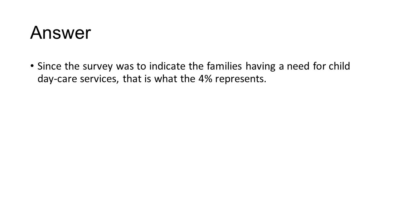 Answer Since the survey was to indicate the families having a need for child day-care services, that is what the 4% represents.