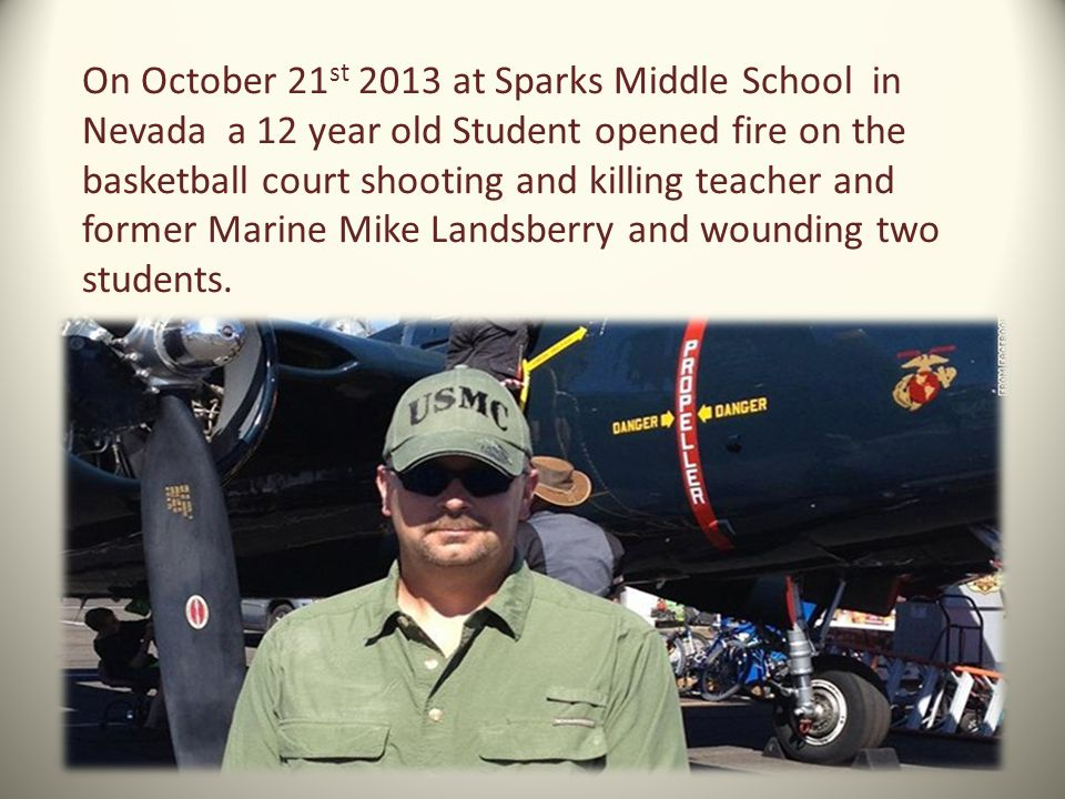 On October 21st 2013 at Sparks Middle School in Nevada a 12 year old Student opened fire on the basketball court shooting and killing teacher and former Marine Mike Landsberry and wounding two students.