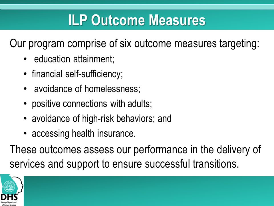 ILP Outcome Measures Our program comprise of six outcome measures targeting: education attainment;