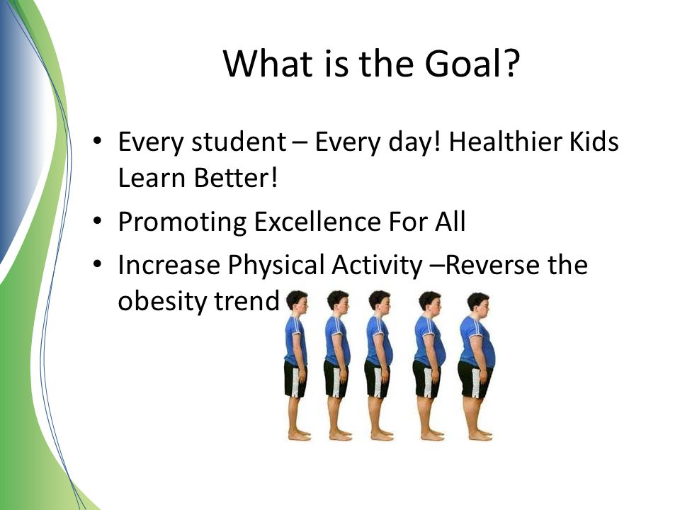 What is the Goal Every student – Every day! Healthier Kids Learn Better! Promoting Excellence For All.