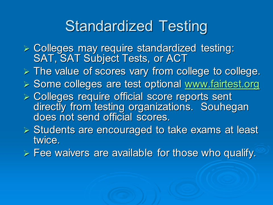 Standardized Testing Colleges may require standardized testing: SAT, SAT Subject Tests, or ACT. The value of scores vary from college to college.