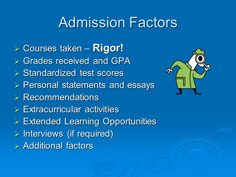 Admission Factors Courses taken – Rigor! Grades received and GPA