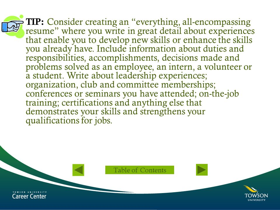 TIP: Consider creating an everything, all-encompassing resume where you write in great detail about experiences that enable you to develop new skills or enhance the skills you already have. Include information about duties and responsibilities, accomplishments, decisions made and problems solved as an employee, an intern, a volunteer or a student. Write about leadership experiences; organization, club and committee memberships; conferences or seminars you have attended; on-the-job training; certifications and anything else that demonstrates your skills and strengthens your qualifications for jobs.