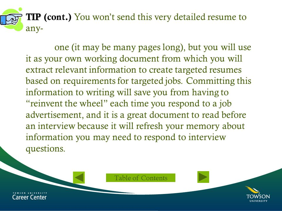 TIP (cont.) You won't send this very detailed resume to any- one (it may be many pages long), but you will use it as your own working document from which you will extract relevant information to create targeted resumes based on requirements for targeted jobs. Committing this information to writing will save you from having to reinvent the wheel each time you respond to a job advertisement, and it is a great document to read before an interview because it will refresh your memory about information you may need to respond to interview questions.