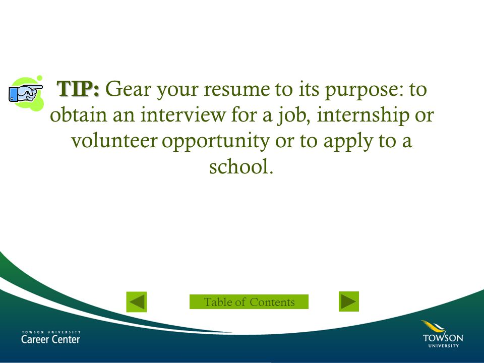 TIP: Gear your resume to its purpose: to obtain an interview for a job, internship or volunteer opportunity or to apply to a school.