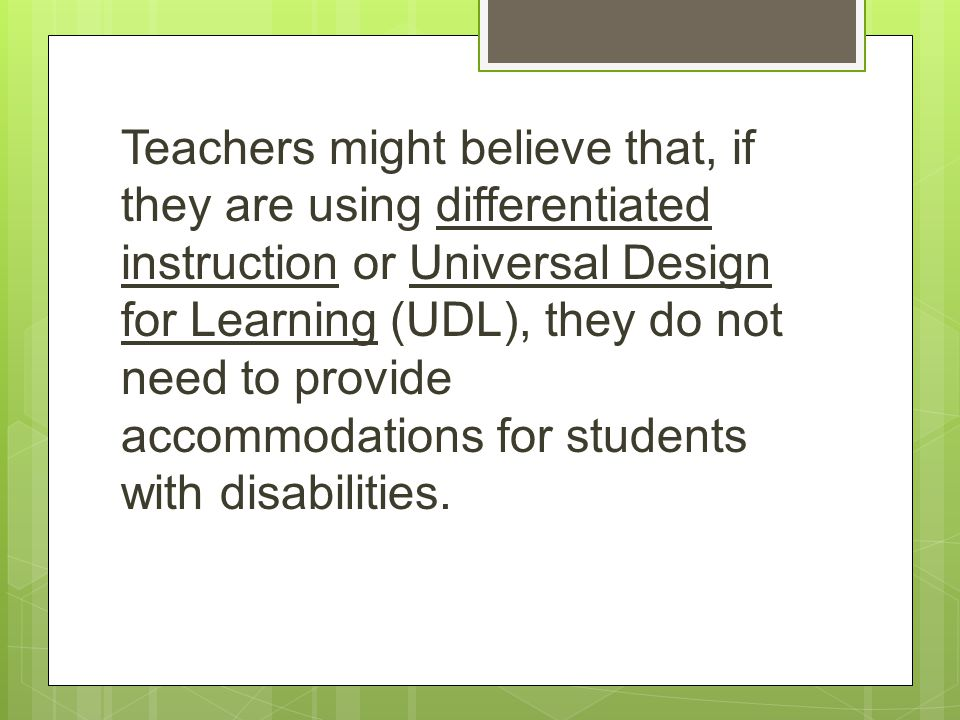 Teachers might believe that, if they are using differentiated instruction or Universal Design for Learning (UDL), they do not need to provide accommodations for students with disabilities.