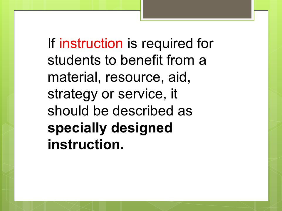 If instruction is required for students to benefit from a material, resource, aid, strategy or service, it should be described as specially designed instruction.
