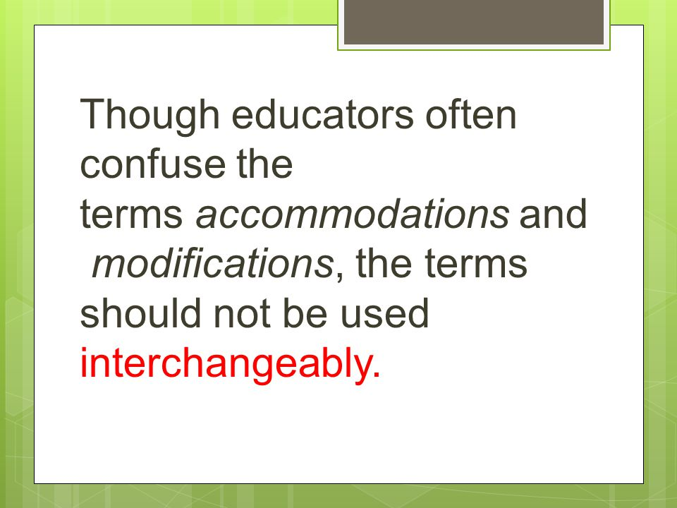 Though educators often confuse the terms accommodations and modifications, the terms should not be used interchangeably.