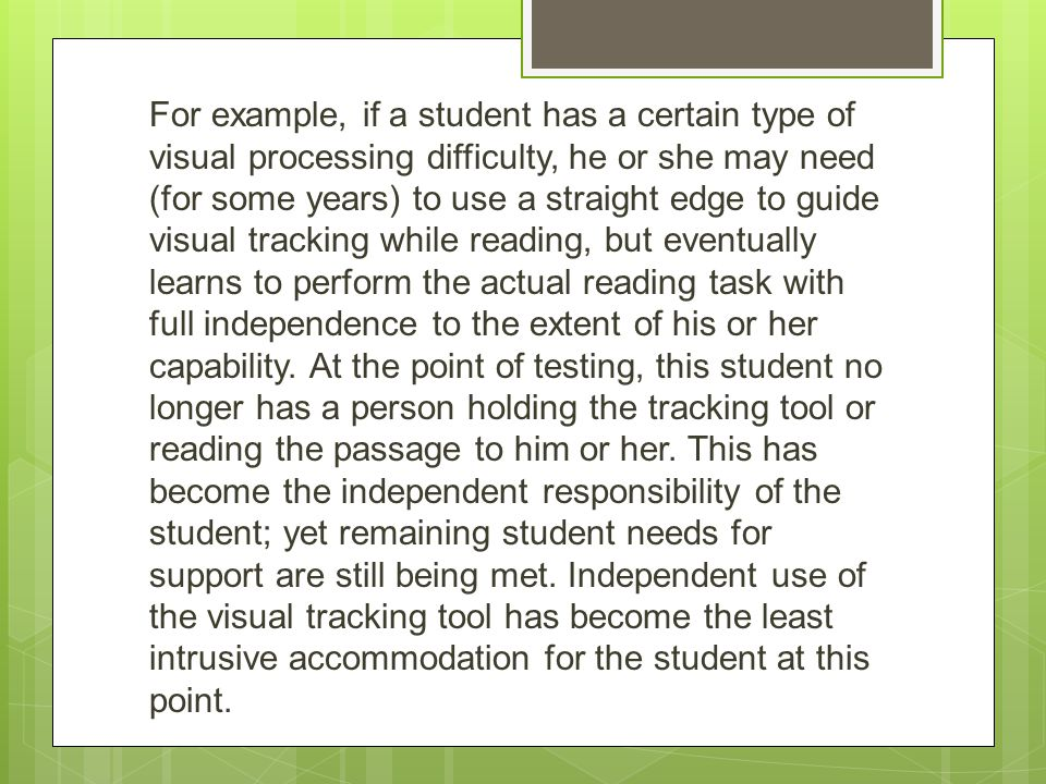 For example, if a student has a certain type of visual processing difficulty, he or she may need (for some years) to use a straight edge to guide visual tracking while reading, but eventually learns to perform the actual reading task with full independence to the extent of his or her capability.