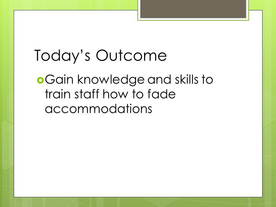 Today's Outcome Gain knowledge and skills to train staff how to fade accommodations