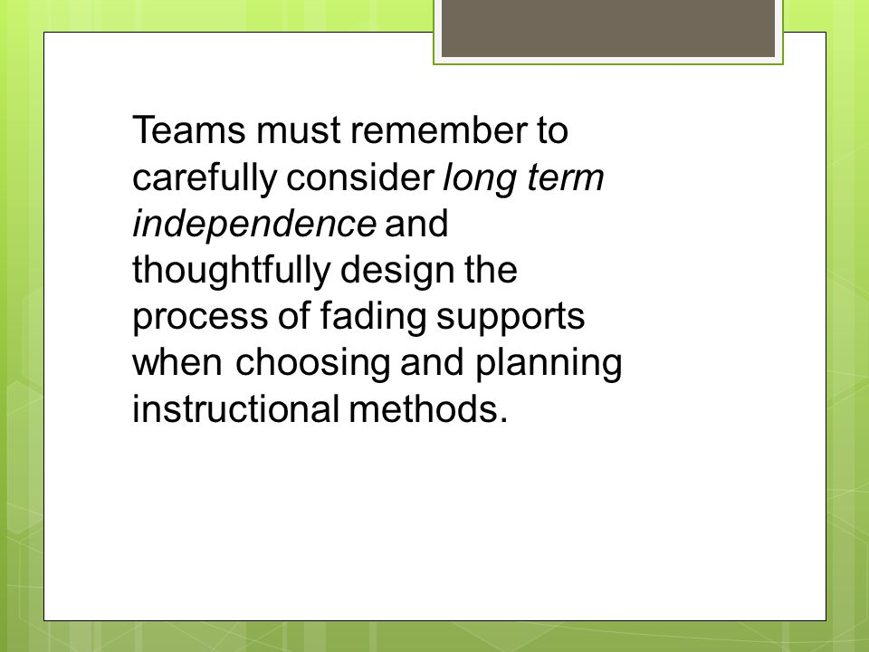 Teams must remember to carefully consider long term independence and thoughtfully design the process of fading supports when choosing and planning instructional methods.