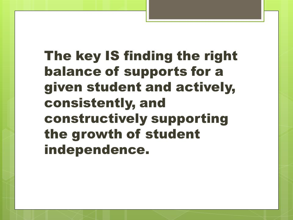 The key IS finding the right balance of supports for a given student and actively, consistently, and constructively supporting the growth of student independence.