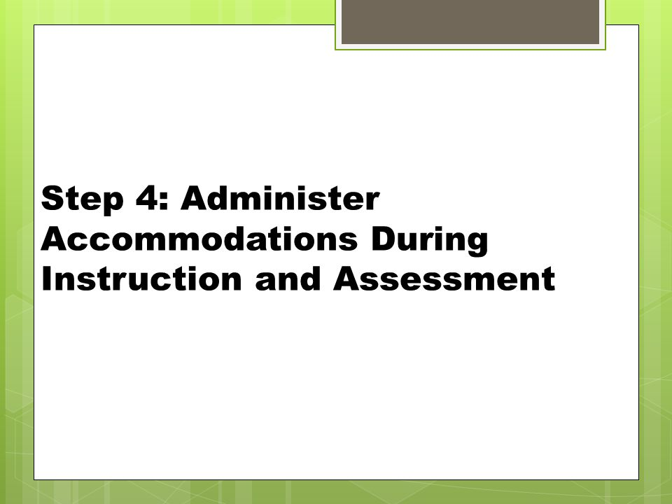 Step 4: Administer Accommodations During Instruction and Assessment