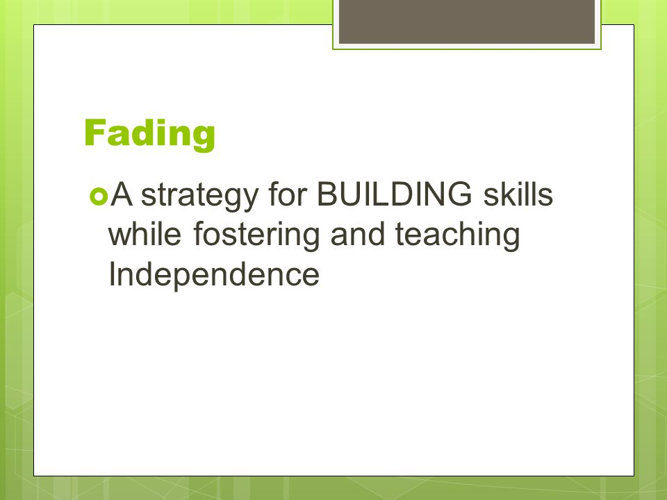 Fading A strategy for BUILDING skills while fostering and teaching Independence.