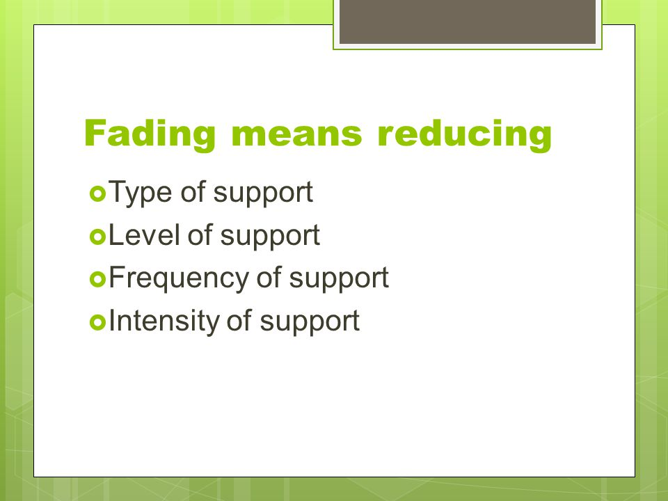 Fading means reducing Type of support Level of support