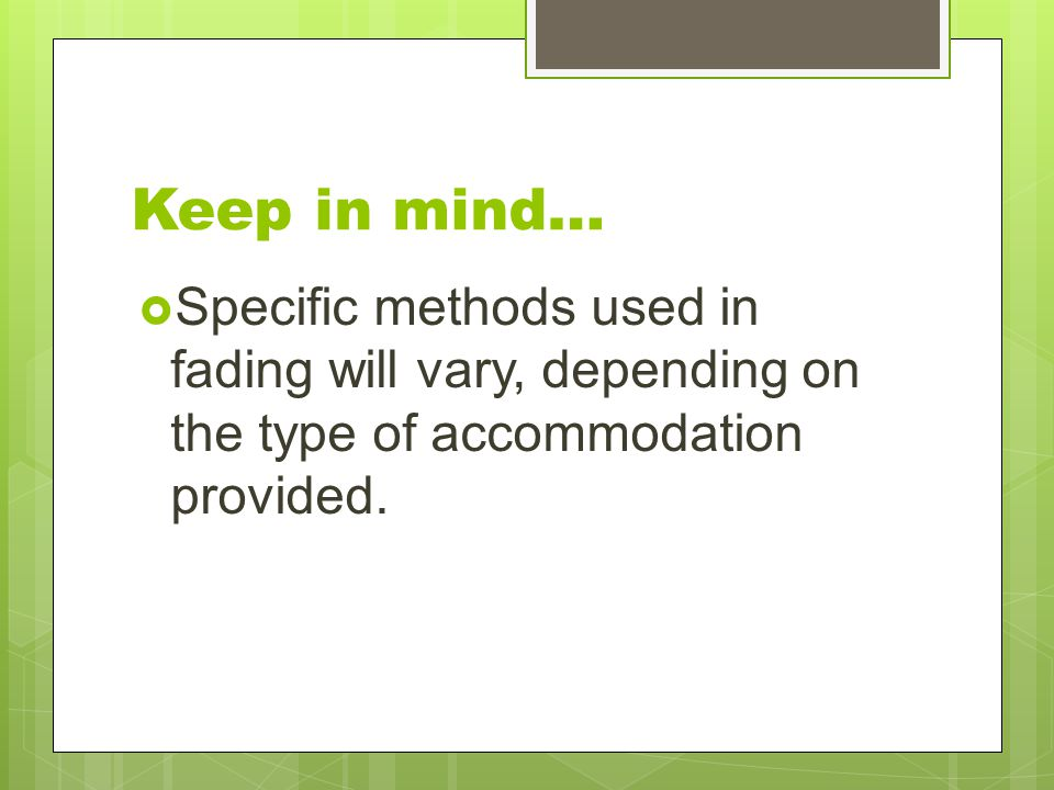 Keep in mind… Specific methods used in fading will vary, depending on the type of accommodation provided.