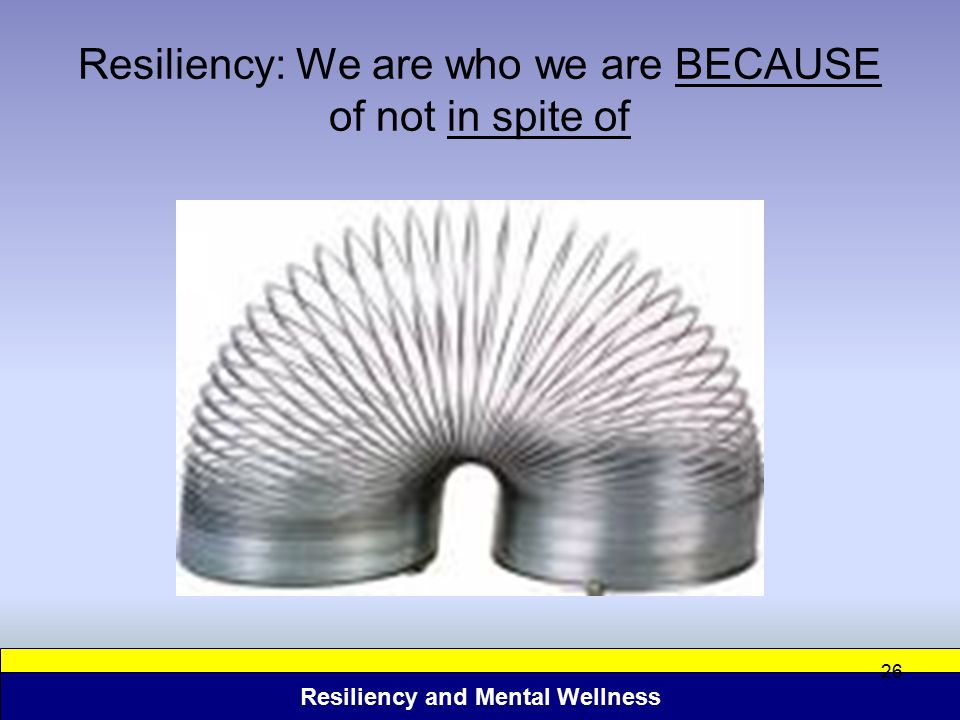 Resiliency: We are who we are BECAUSE of not in spite of