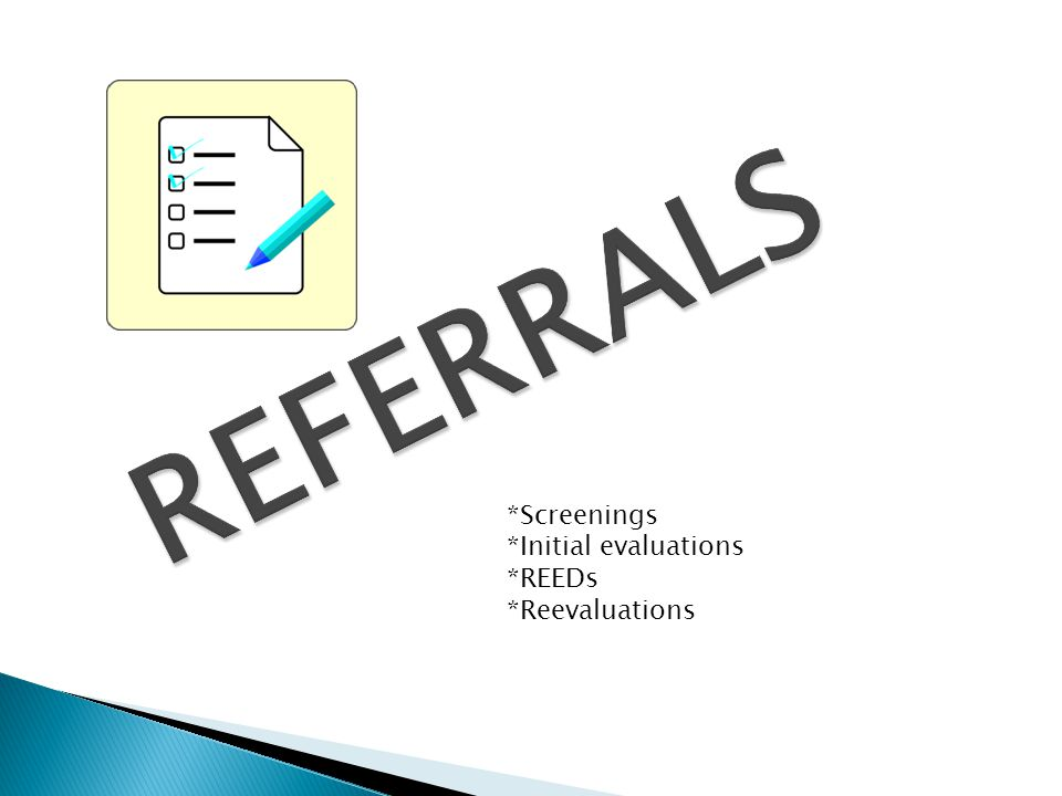 REFERRALS *Screenings *Initial evaluations *REEDs *Reevaluations